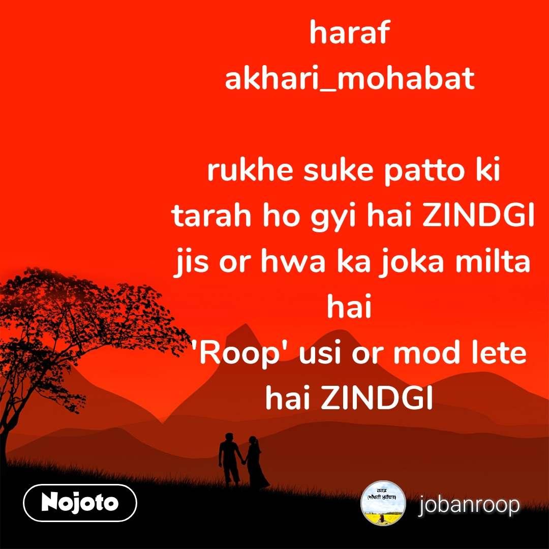 haraf  akhari_mohabat   rukhe suke patto ki  tarah ho gyi hai ZINDGI  jis or hwa ka joka milta  hai   'Roop' usi or mod lete hai ZINDGI