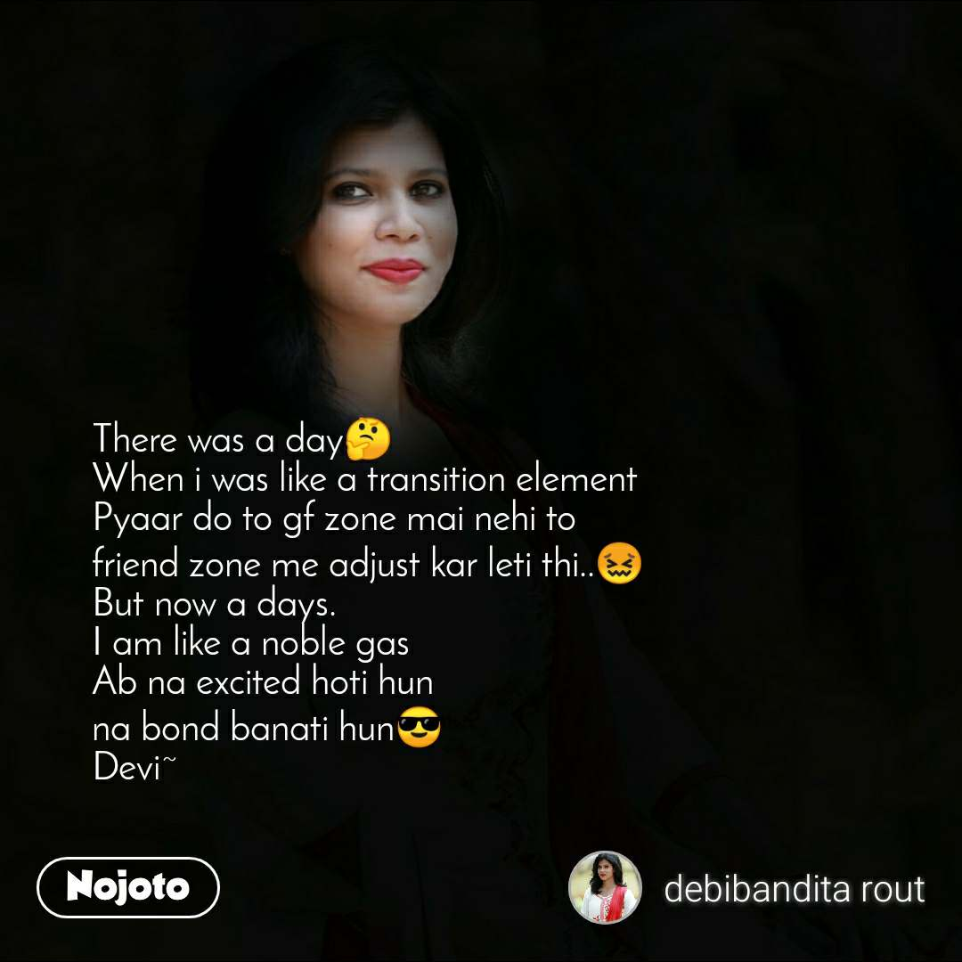 There was a day🤔 When i was like a transition element Pyaar do to gf zone mai nehi to friend zone me adjust kar leti thi..😖 But now a days.  I am like a noble gas Ab na excited hoti hun  na bond banati hun😎 Devi~