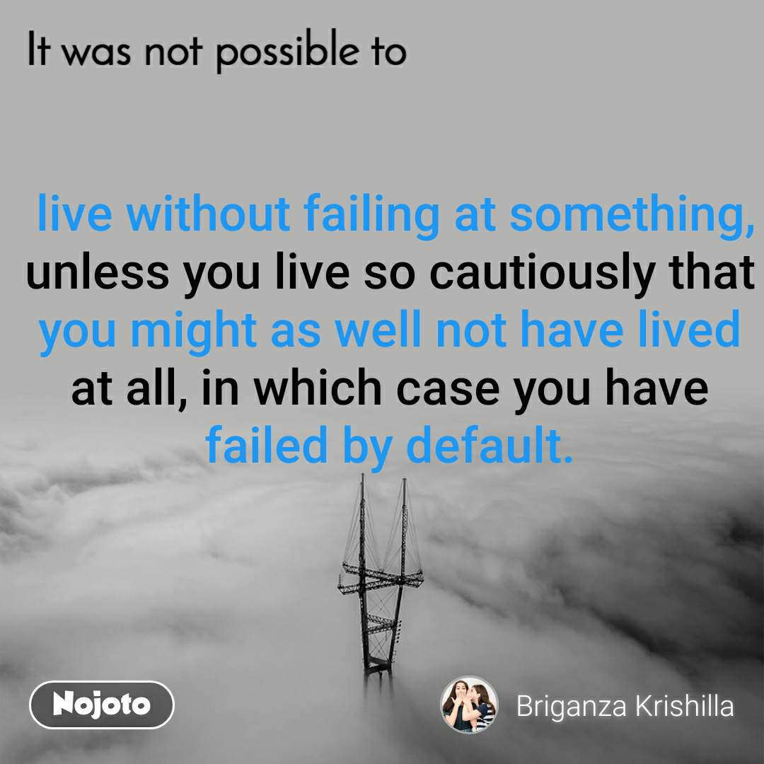 It was not possible to,  live without failing at something, unless you live so cautiously that you might as well not have lived at all, in which case you have failed by default.