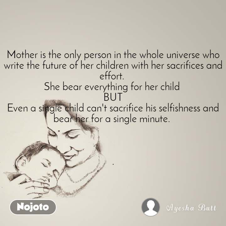 Mother is the only person in the whole universe who write the future of her children with her sacrifices and effort.  She bear everything for her child  BUT Even a single child can't sacrifice his selfishness and bear her for a single minute.     .