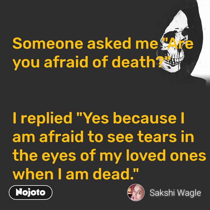 "Someone asked me ""Are you afraid of death?""   I replied ""Yes because I am afraid to see tears in the eyes of my loved ones when I am dead."""