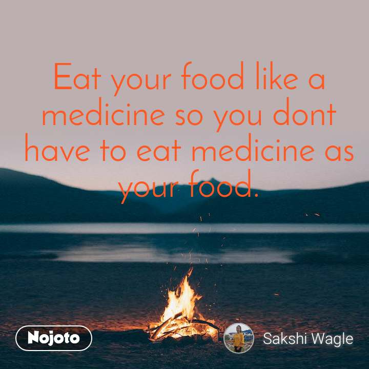 Eat your food like a medicine so you dont have to eat medicine as your food.