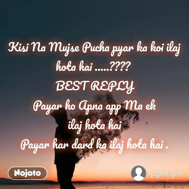 Kisi Na Mujse Pucha pyar ka koi ilaj hota hai .....????  BEST REPLY Payar ho Apna app Ma ek  ilaj hota hai  Payar har dard ka ilaj hota hai .
