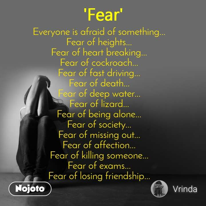 Fear Everyone is afraid of something... Fear of heights... Fear of heart breaking... Fear of cockroach... Fear of fast driving... Fear of death... Fear of deep water... Fear of lizard... Fear of being alone... Fear of society... Fear of missing out... Fear of affection... Fear of killing someone... Fear of exams... Fear of losing friendship...