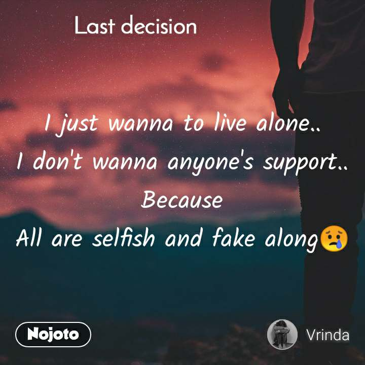 Last decision I just wanna to live alone.. I don't wanna anyone's support.. Because All are selfish and fake along😢