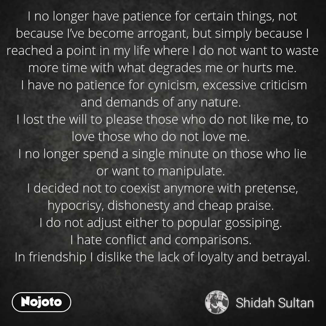 I no longer have patience for certain things, not because I've become arrogant, but simply because I reached a point in my life where I do not want to waste more time with what degrades me or hurts me.  I have no patience for cynicism, excessive criticism and demands of any nature.  I lost the will to please those who do not like me, to love those who do not love me.  I no longer spend a single minute on those who lie or want to manipulate.  I decided not to coexist anymore with pretense, hypocrisy, dishonesty and cheap praise.  I do not adjust either to popular gossiping.  I hate conflict and comparisons.  In friendship I dislike the lack of loyalty and betrayal.
