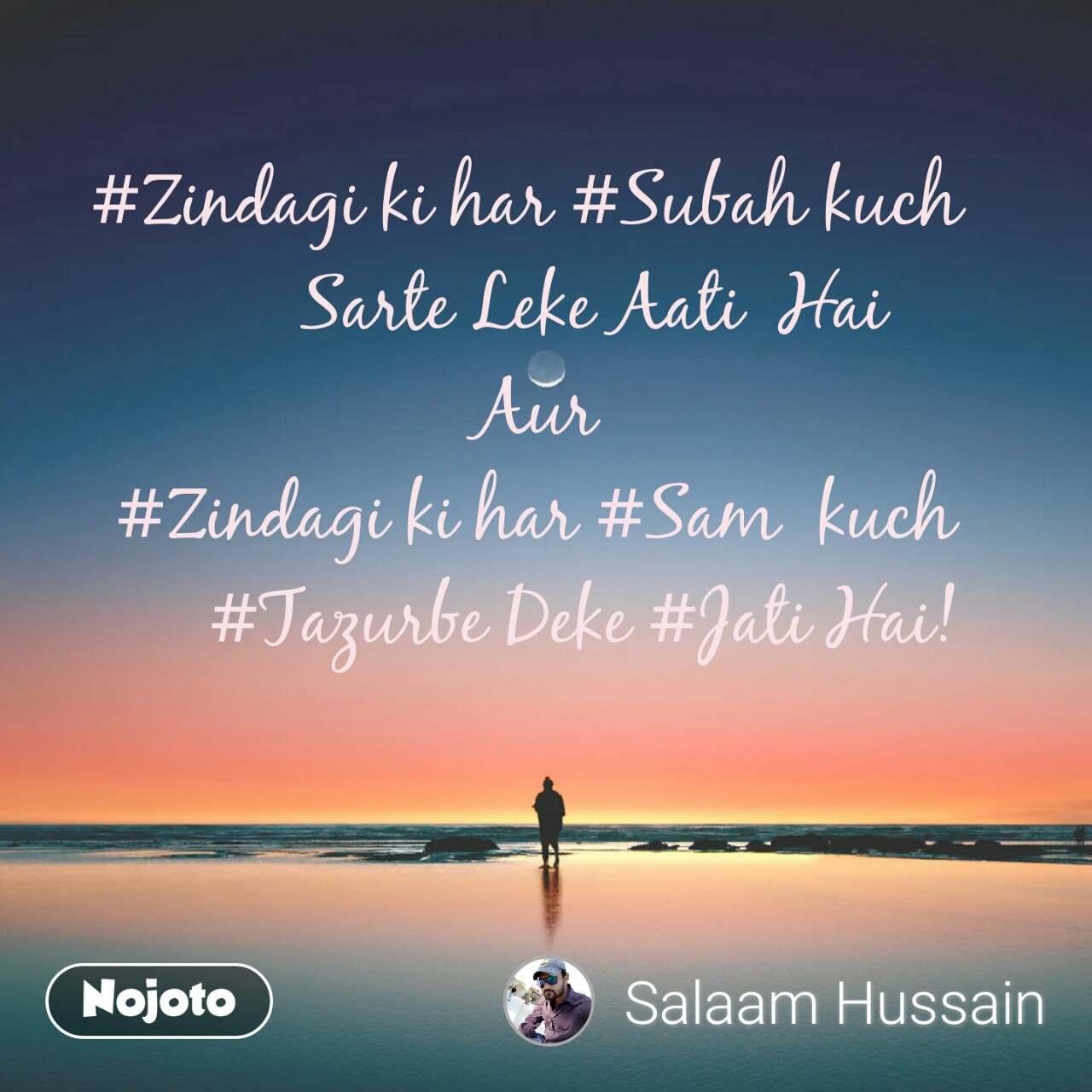 #Zindagi ki har #Subah kuch         Sarte Leke Aati  Hai  Aur #Zindagi ki har #Sam  kuch      #Tazurbe Deke #Jati Hai!