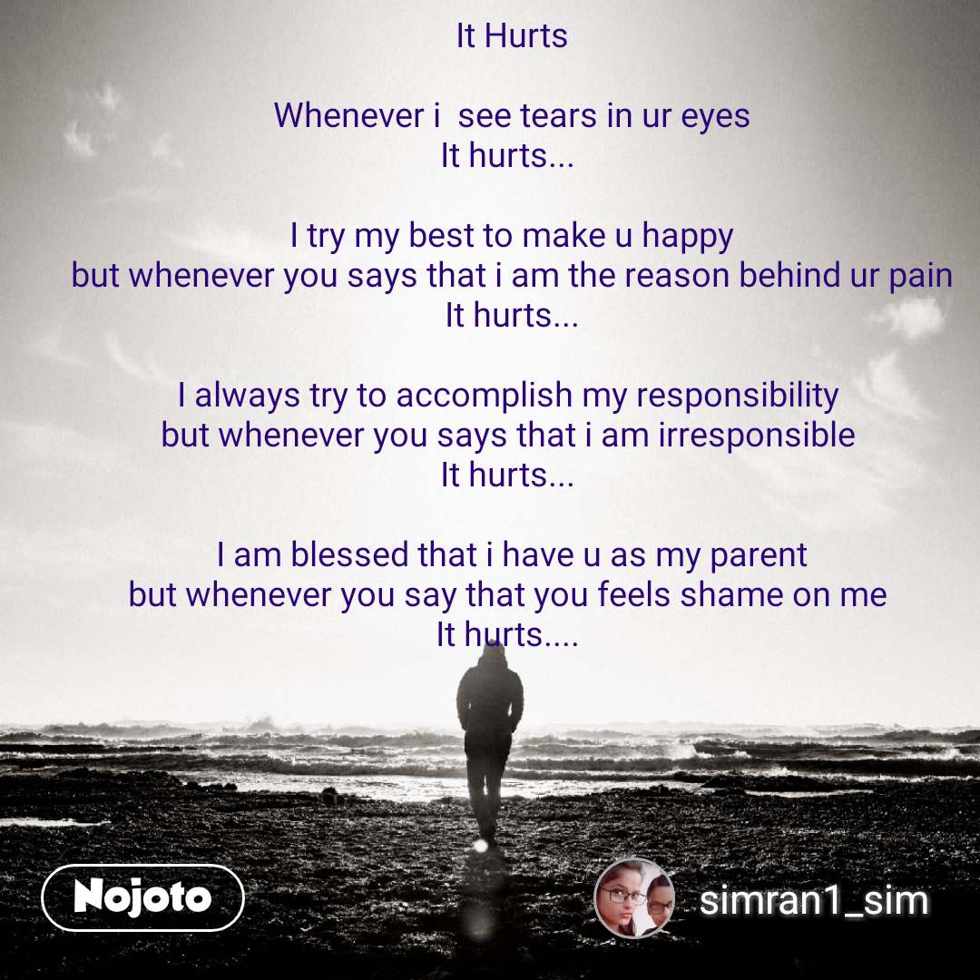 It Hurts  Whenever i  see tears in ur eyes It hurts...   I try my best to make u happy but whenever you says that i am the reason behind ur pain It hurts...  I always try to accomplish my responsibility  but whenever you says that i am irresponsible  It hurts...   I am blessed that i have u as my parent but whenever you say that you feels shame on me  It hurts....