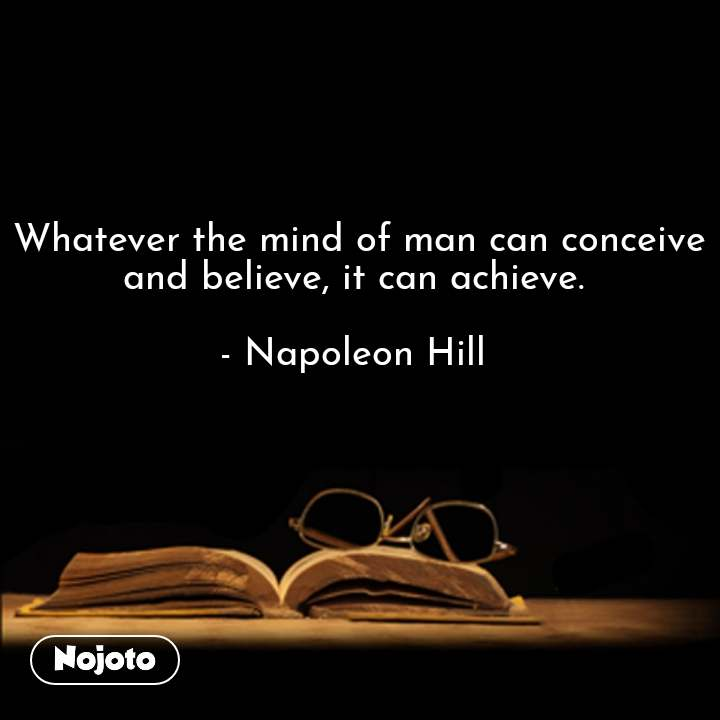 Whatever the mind of man can conceive and believe, it can achieve.   - Napoleon Hill  #NojotoQuote