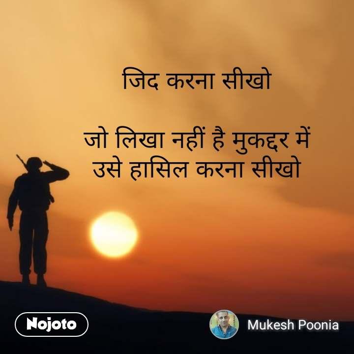 Soldier quotes in Hindi  जिद करना सीखो  जो लिखा नहीं है मुकद्दर में उसे हासिल करना सीखो #NojotoQuote