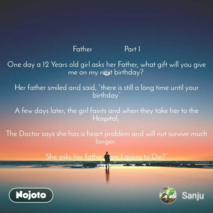 """Father                  Part 1  One day a 12 Years old girl asks her Father, what gift will you give me on my next birthday?   Her father smiled and said, """"there is still a long time until your birthday""""  A few days later, the girl faints and when they take her to the Hospital,   The Doctor says she has a heart problem and will not survive much longer.   She asks her father, """"am I going to Die?"""" . live, """""""