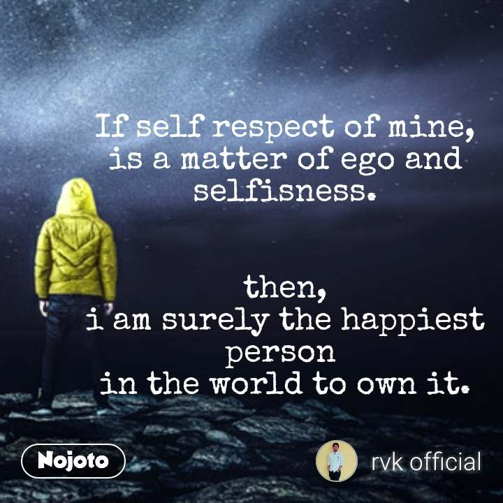 If Self Respect Of Mine Is A Matter Of Ego And Selfisness Then