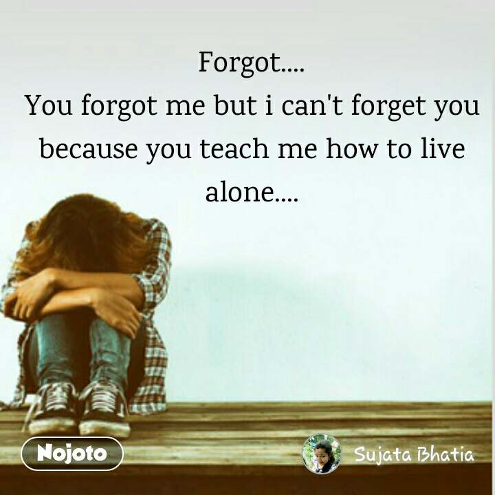 Forgot You Forgot Me But I Cant Forget You Because You Teach