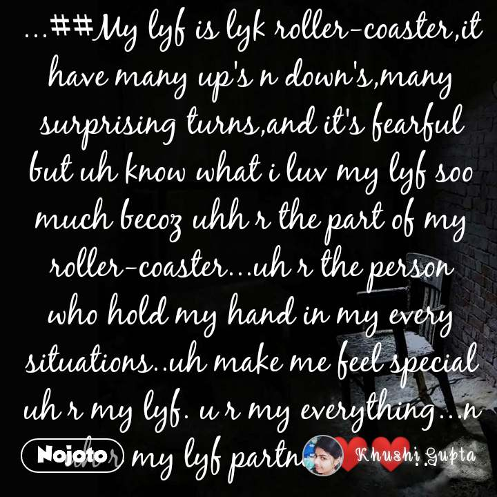 ...##My lyf is lyk roller-coaster,it have many up's n down's,many surprising turns,and it's fearful but uh know what i luv my lyf soo much becoz uhh r the part of my roller-coaster...uh r the person who hold my hand in my every situations..uh make me feel special uh r my lyf. u r my everything...n uh r my lyf partner❤❤...