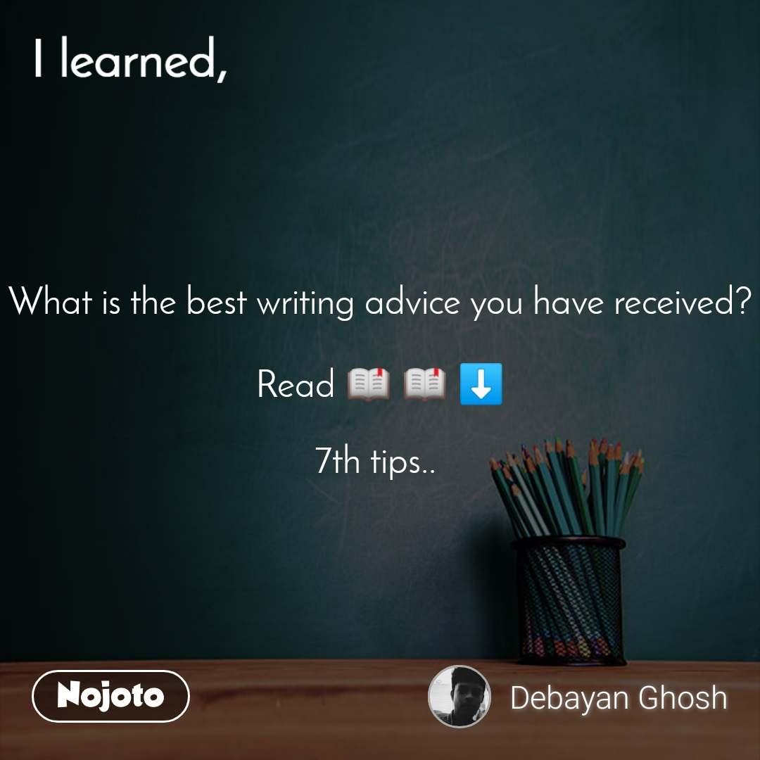 I learned What is the best writing advice you have received?  Read 📖 📖 ⬇️  7th tips..