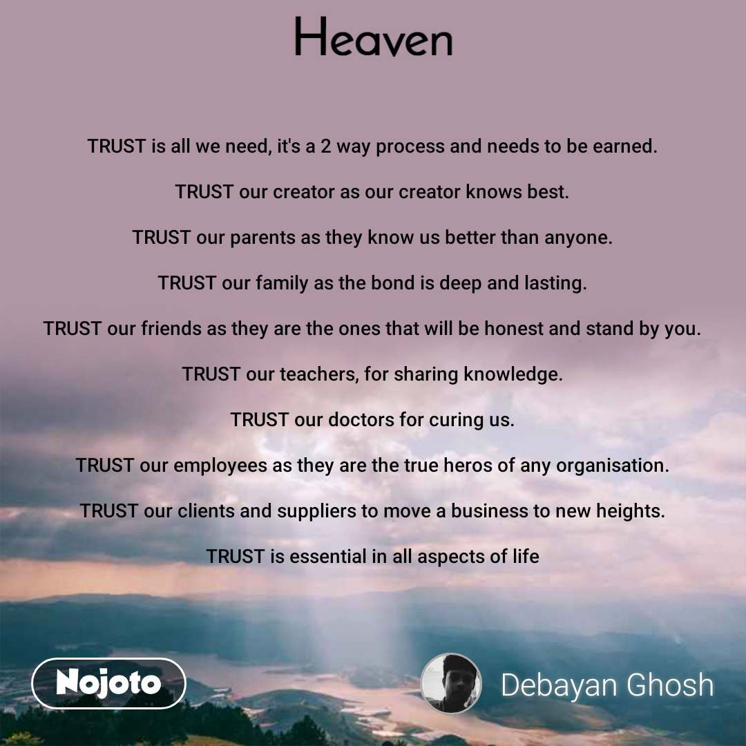 Heaven TRUST is all we need, it's a 2 way process and needs to be earned.  TRUST our creator as our creator knows best.  TRUST our parents as they know us better than anyone.  TRUST our family as the bond is deep and lasting.  TRUST our friends as they are the ones that will be honest and stand by you.  TRUST our teachers, for sharing knowledge.  TRUST our doctors for curing us.  TRUST our employees as they are the true heros of any organisation.  TRUST our clients and suppliers to move a business to new heights.  TRUST is essential in all aspects of life