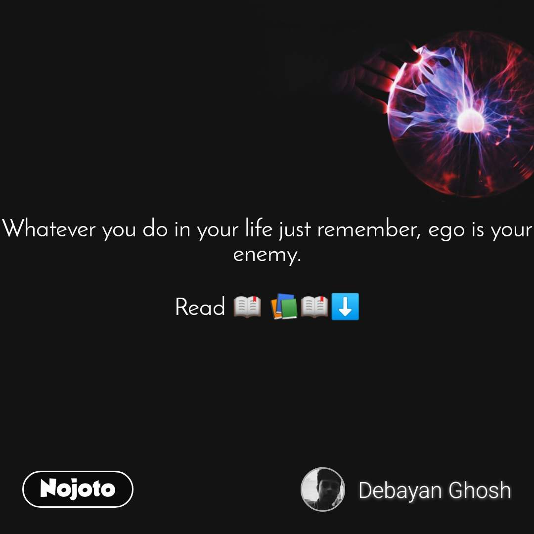Whatever you do in your life just remember, ego is your enemy.  Read 📖 📚📖⬇️
