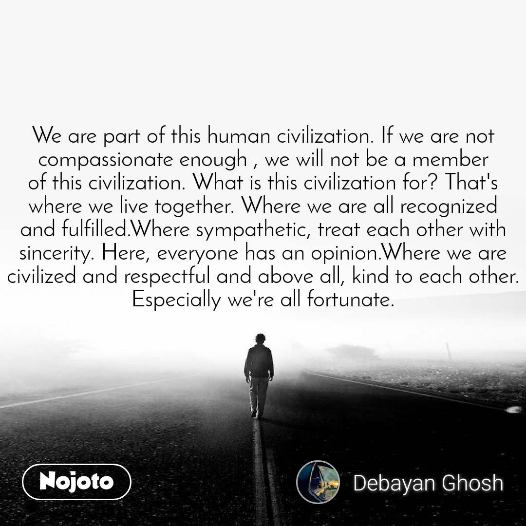 We are part of this human civilization. If we are not compassionate enough , we will not be a member of this civilization. What is this civilization for? That's where we live together. Where we are all recognized and fulfilled.Where sympathetic, treat each other with sincerity. Here, everyone has an opinion.Where we are civilized and respectful and above all, kind to each other. Especially we're all fortunate.