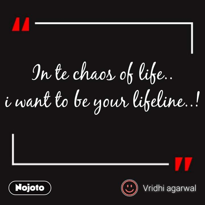 In Te Chaos Of Life I Want To Be Your LifelineMy Lifeline Fascinating Life Line Quotes