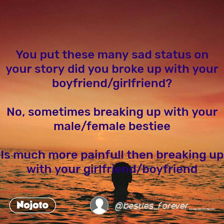 You put these many sad status on your story did you broke up with your boyfriend/girlfriend?  No, sometimes breaking up with your male/female bestiee  Is much more painfull then breaking up with your girlfriend/boyfriend