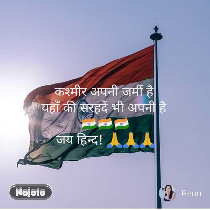 कश्मीर अपनी जमीं है  यहाँ की सरहदें भी अपनी है  🇮🇳🇮🇳🇮🇳 जय हिन्द! 🙏🙏🙏