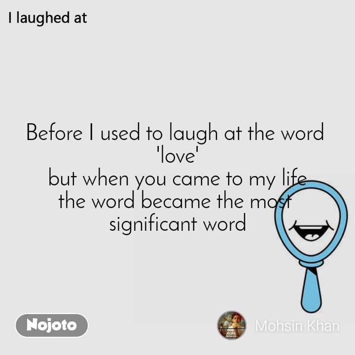 I laughed at  Before I used to laugh at the word  'love'  but when you came to my life  the word became the most  significant word