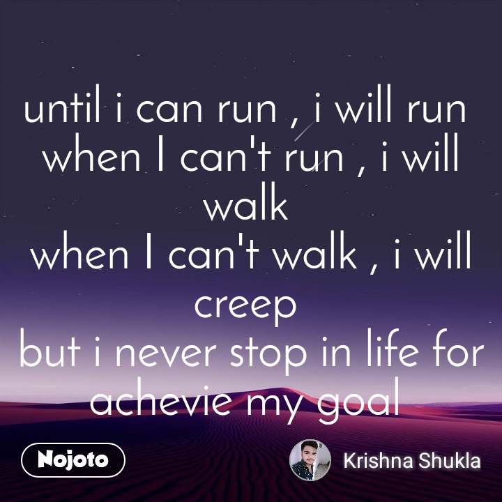 until i can run , i will run  when I can't run , i will walk  when I can't walk , i will creep  but i never stop in life for achevie my goal