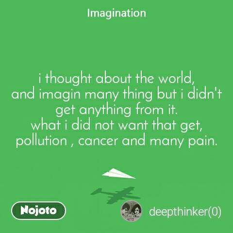 Imagination i thought about the world, and imagin many thing but i didn't get anything from it. what i did not want that get, pollution , cancer and many pain.