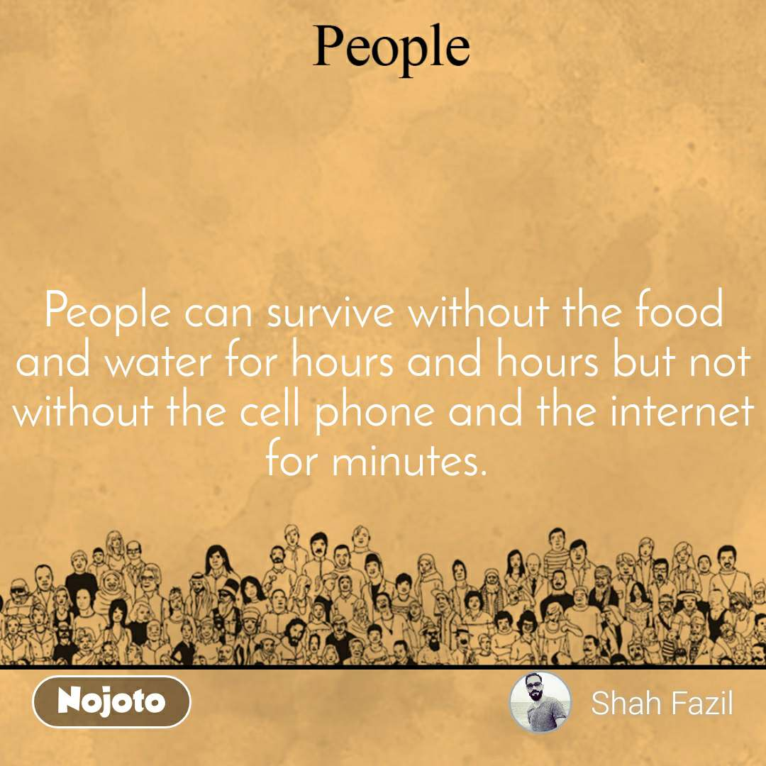 People can survive without the food and water for hours and hours but not without the cell phone and the internet for minutes.