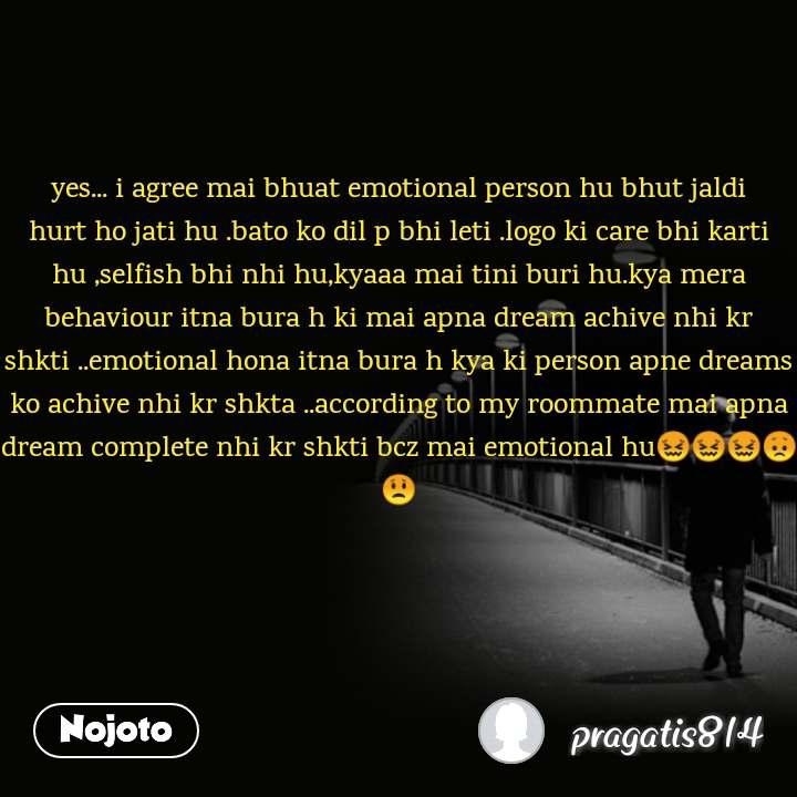 yes... i agree mai bhuat emotional person hu bhut jaldi hurt ho jati hu .bato ko dil p bhi leti .logo ki care bhi karti hu ,selfish bhi nhi hu,kyaaa mai tini buri hu.kya mera behaviour itna bura h ki mai apna dream achive nhi kr shkti ..emotional hona itna bura h kya ki person apne dreams ko achive nhi kr shkta ..according to my roommate mai apna dream complete nhi kr shkti bcz mai emotional hu😖😖😖😞😟