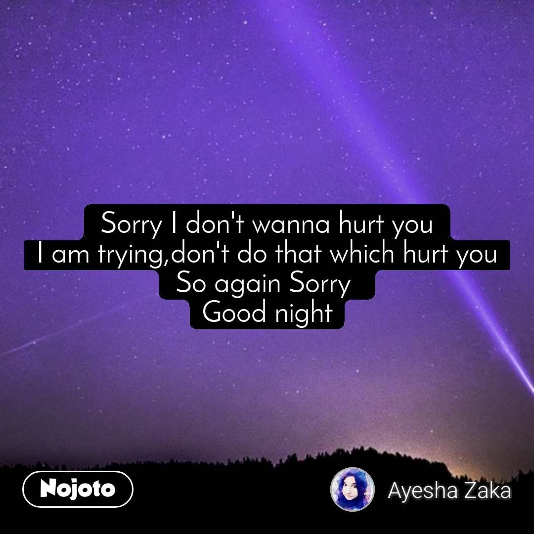 Sorry I don't wanna hurt you I am trying,don't do that which hurt you So again Sorry  Good night
