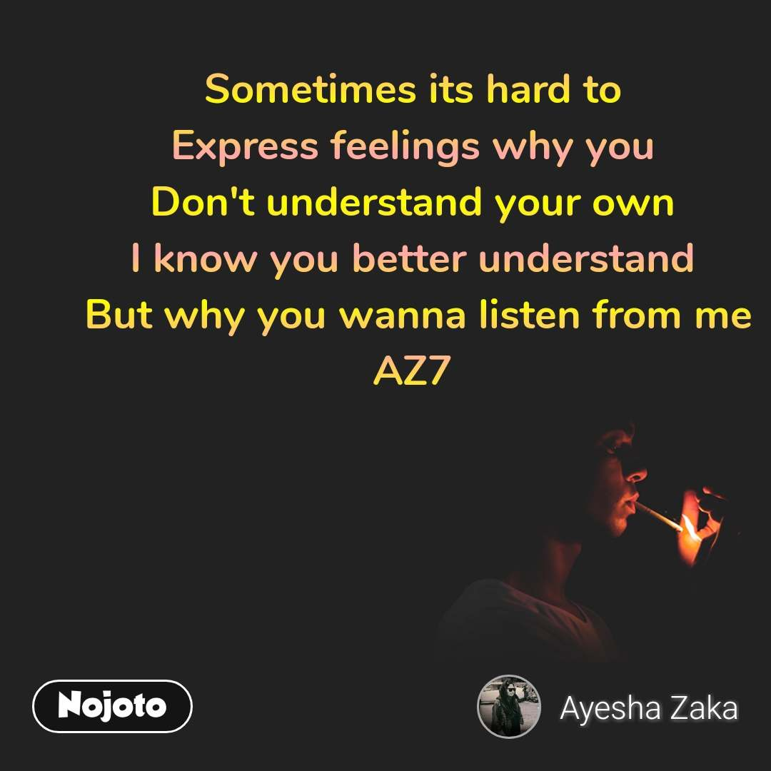 Sometimes its hard to  Express feelings why you  Don't understand your own  I know you better understand  But why you wanna listen from me AZ7