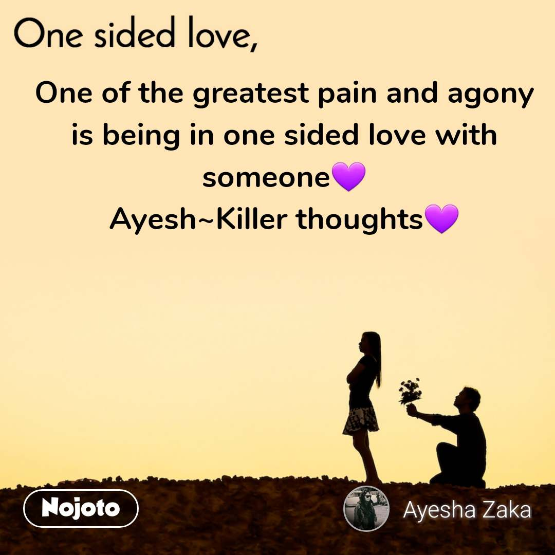 One sided Love One of the greatest pain and agony is being in one sided love with someone💜 Ayesh~Killer thoughts💜