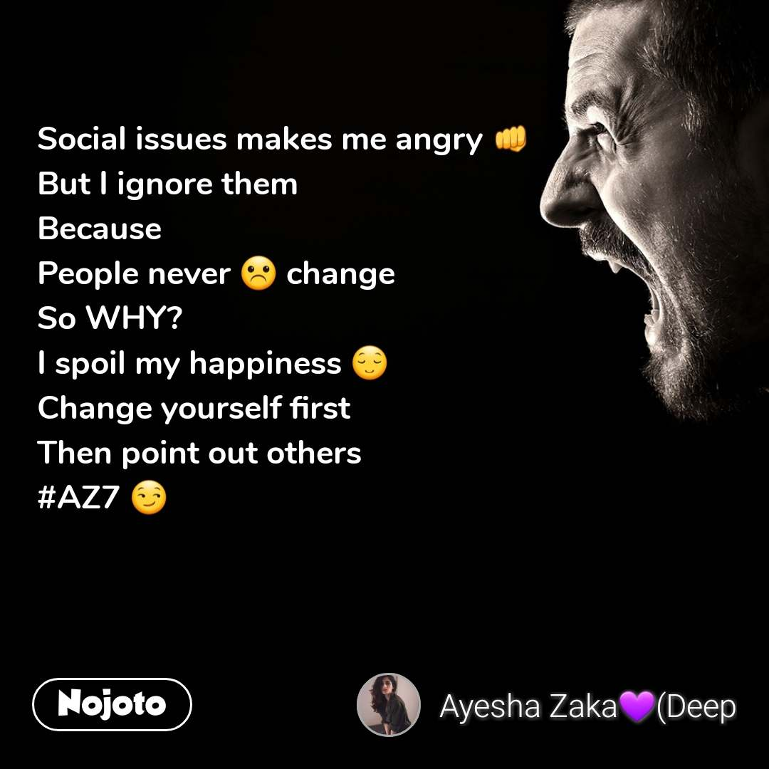 Social issues makes me angry 👊  But I ignore them  Because  People never ☹ change  So WHY?  I spoil my happiness 😌  Change yourself first  Then point out others #AZ7 😏