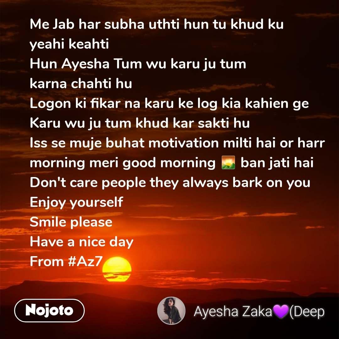 Me Jab har subha uthti hun tu khud ku yeahi keahti Hun Ayesha Tum wu karu ju tum karna chahti hu Logon ki fikar na karu ke log kia kahien ge Karu wu ju tum khud kar sakti hu Iss se muje buhat motivation milti hai or harr morning meri good morning 🌄 ban jati hai  Don't care people they always bark on you Enjoy yourself  Smile please  Have a nice day From #Az7