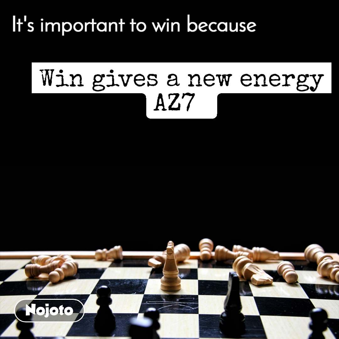It's important to win because Win gives a new energy AZ7