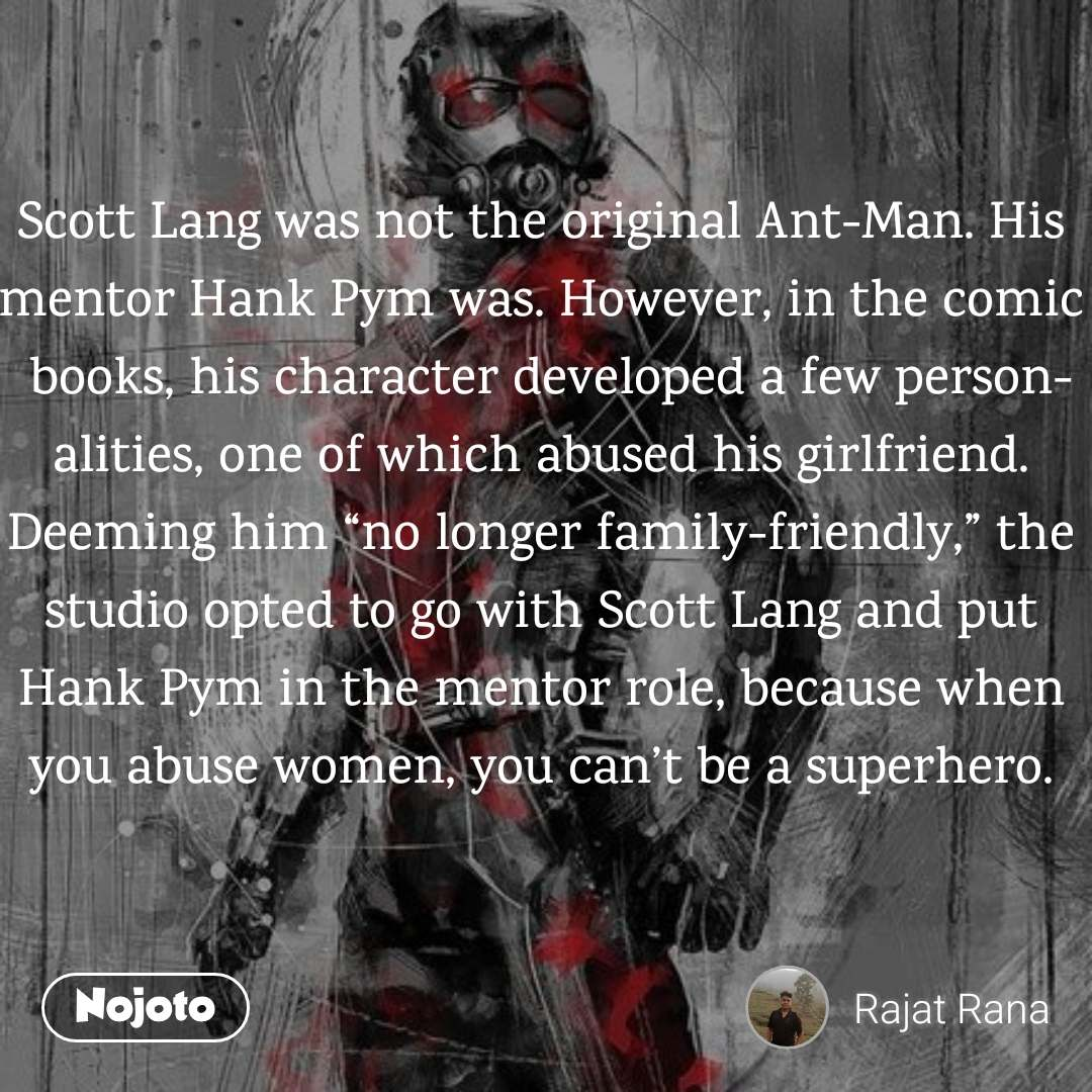 "Scott Lang was not the original Ant-Man. His mentor Hank Pym was. However, in the comic books, his character developed a few personalities, one of which abused his girlfriend. Deeming him ""no longer family-friendly,"" the studio opted to go with Scott Lang and put Hank Pym in the mentor role, because when you abuse women, you can't be a superhero."
