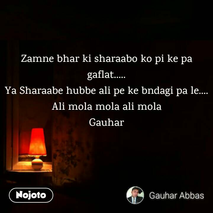 Zamne bhar ki sharaabo ko pi ke pa gaflat..... Ya Sharaabe hubbe ali pe ke bndagi pa le.... Ali mola mola ali mola Gauhar
