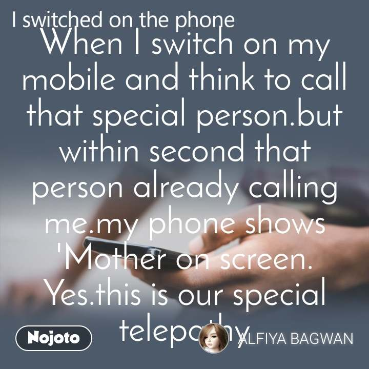 I switched on the phone  When I switch on my mobile and think to call that special person.but within second that person already calling me.my phone shows 'Mother on screen. Yes.this is our special telepathy