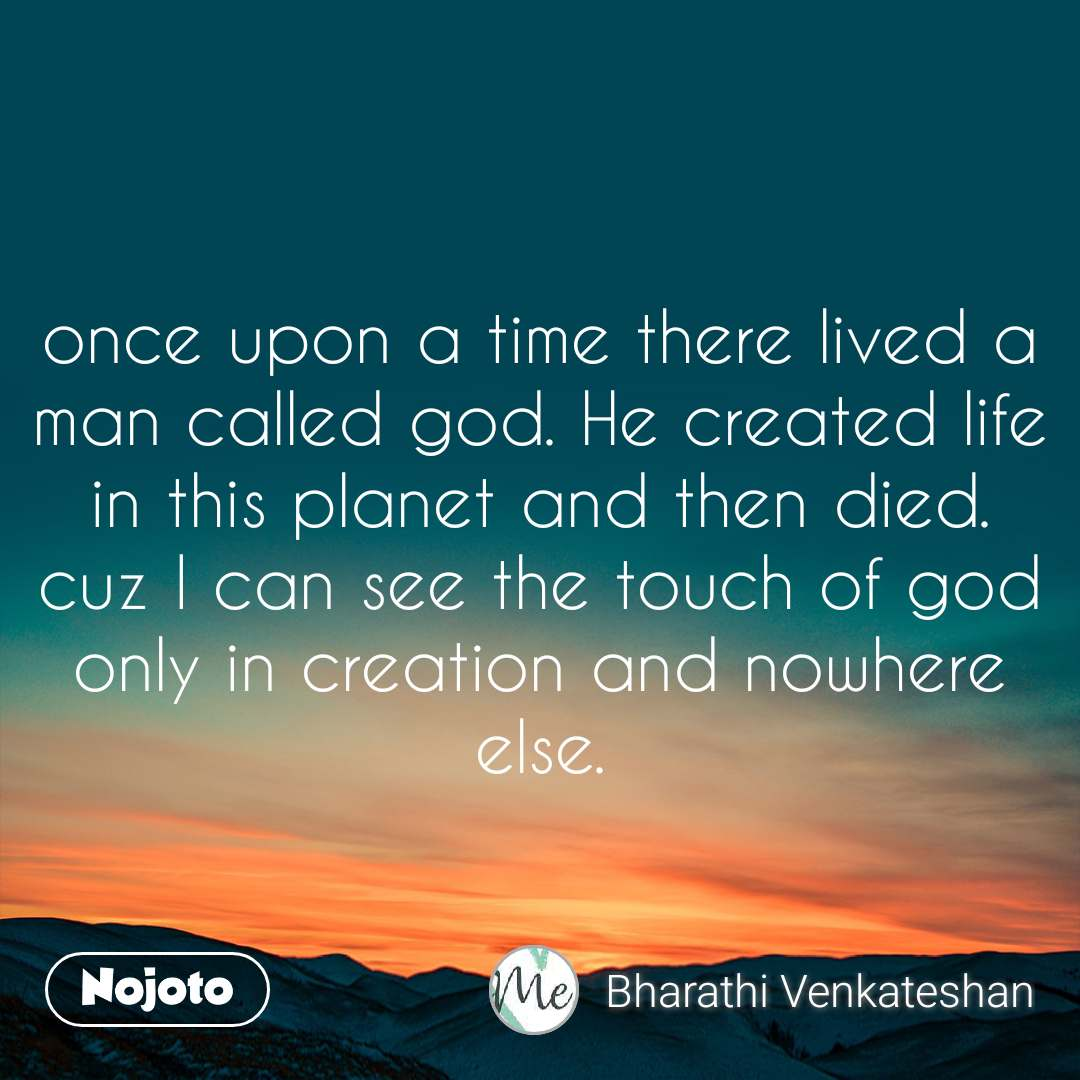 once upon a time there lived a man called god. He created life in this planet and then died. cuz I can see the touch of god only in creation and nowhere else.