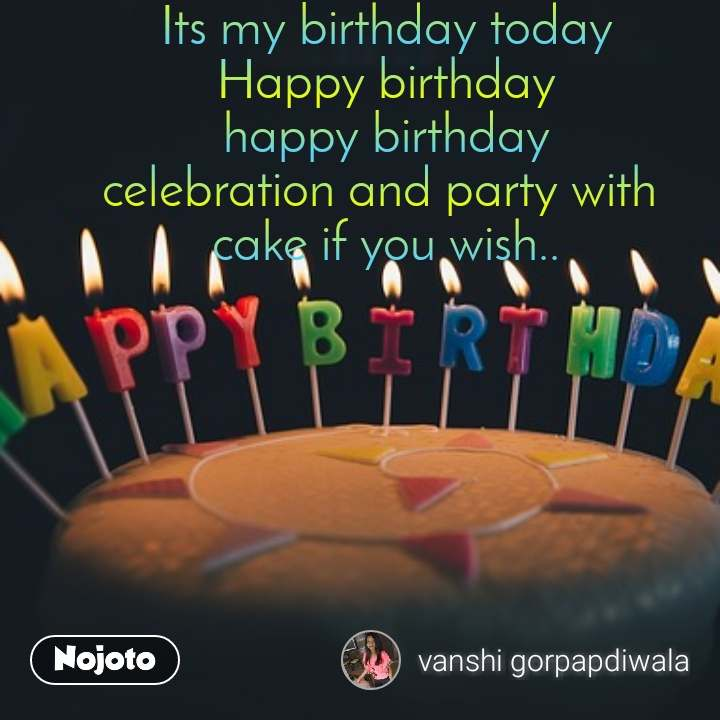 Its my birthday today Happy birthday happy birthday celebration and party with  cake if you wish..