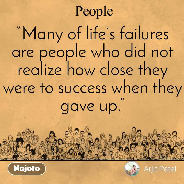"""""""Many of life's failures are people who did not realize how close they were to success when they gave up."""""""
