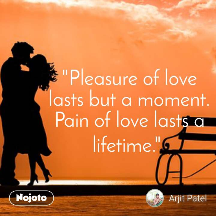 """""""Pleasure of love lasts but a moment. Pain of love lasts a lifetime."""""""