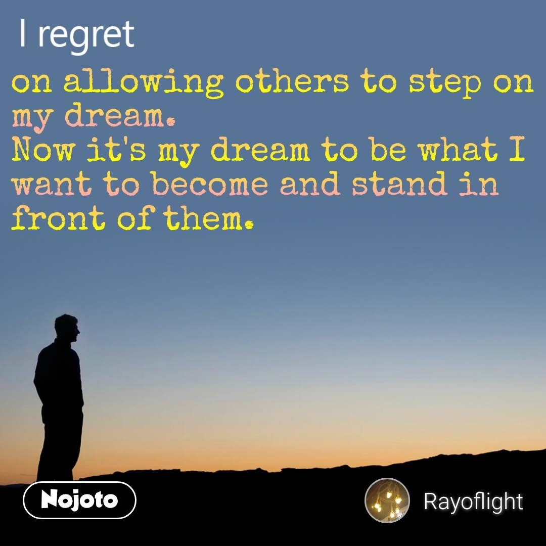I regret on allowing others to step on my dream. Now it's my dream to be what I want to become and stand in front of them.