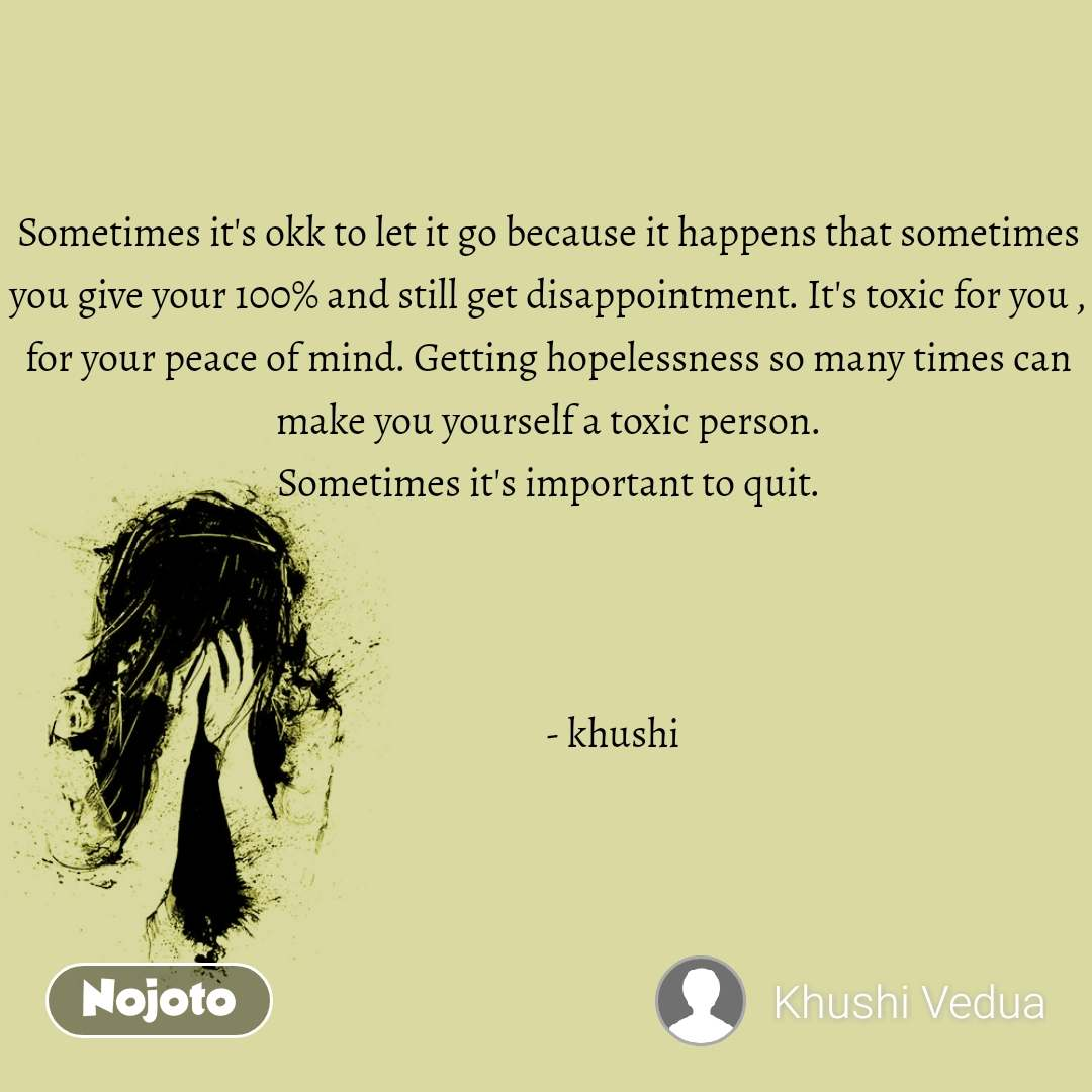 Sometimes it's okk to let it go because it happens that sometimes you give your 100% and still get disappointment. It's toxic for you , for your peace of mind. Getting hopelessness so many times can make you yourself a toxic person. Sometimes it's important to quit.                      - khushi