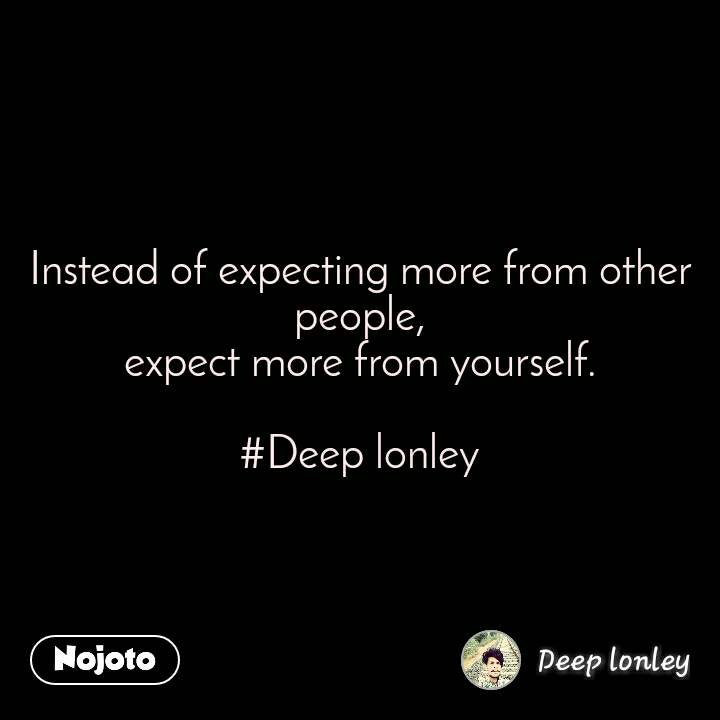 #OpenPoetry Instead of expecting more from other people, expect more from yourself.  #Deep lonley