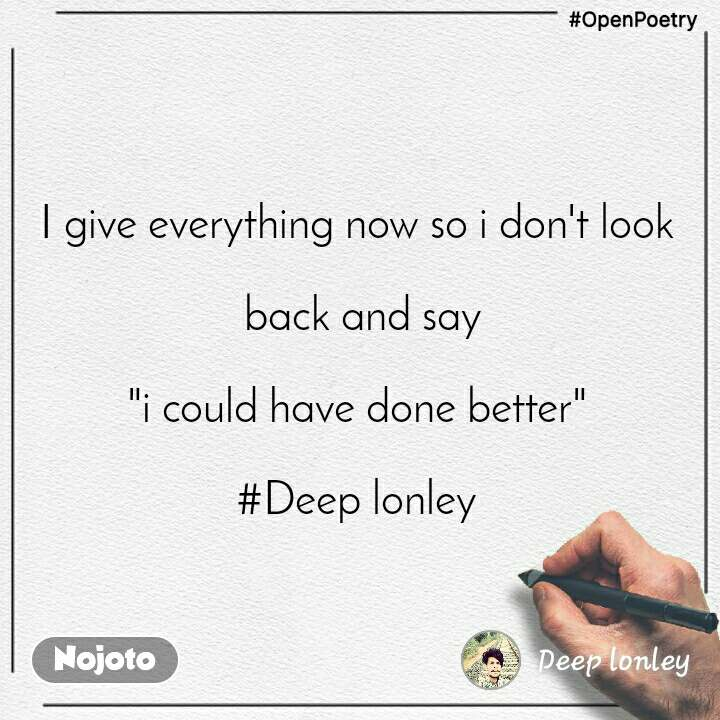 """#OpenPoetry I give everything now so i don't look   back and say  """"i could have done better""""  #Deep lonley"""