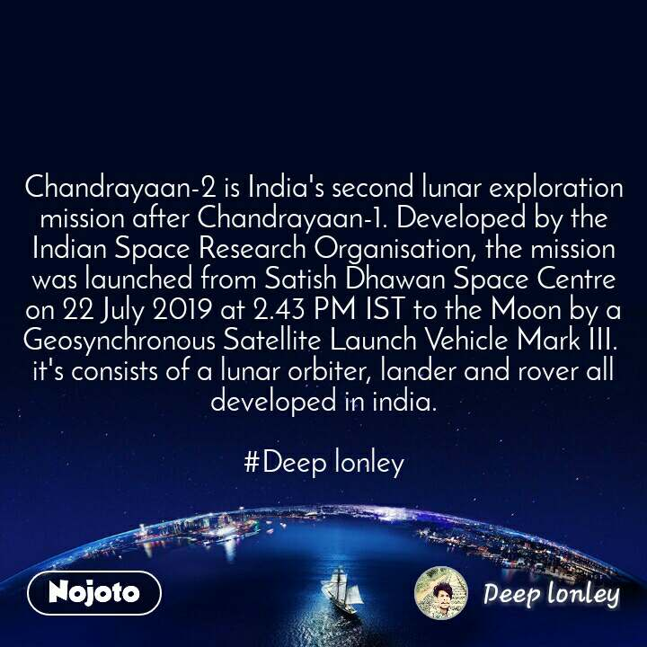 Chandrayaan-2 is India's second lunar exploration mission after Chandrayaan-1. Developed by the Indian Space Research Organisation, the mission was launched from Satish Dhawan Space Centre on 22 July 2019 at 2.43 PM IST to the Moon by a Geosynchronous Satellite Launch Vehicle Mark III.  it's consists of a lunar orbiter, lander and rover all developed in india.  #Deep lonley