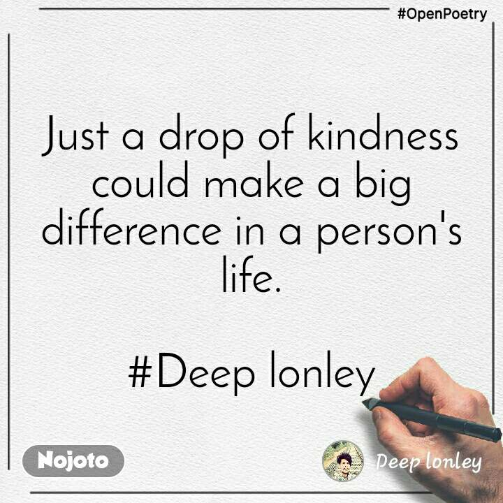 #OpenPoetry Just a drop of kindness could make a big difference in a person's life.  #Deep lonley