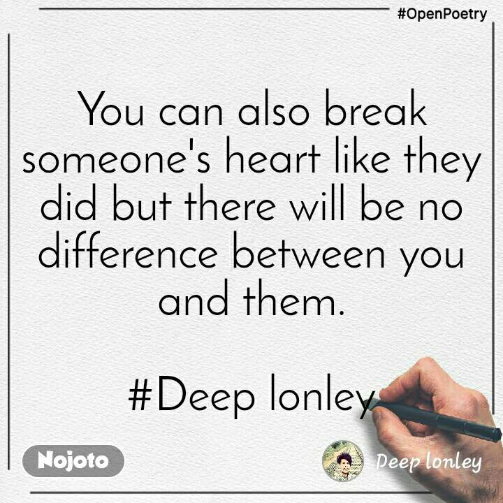 #OpenPoetry You can also break someone's heart like they did but there will be no difference between you and them.  #Deep lonley